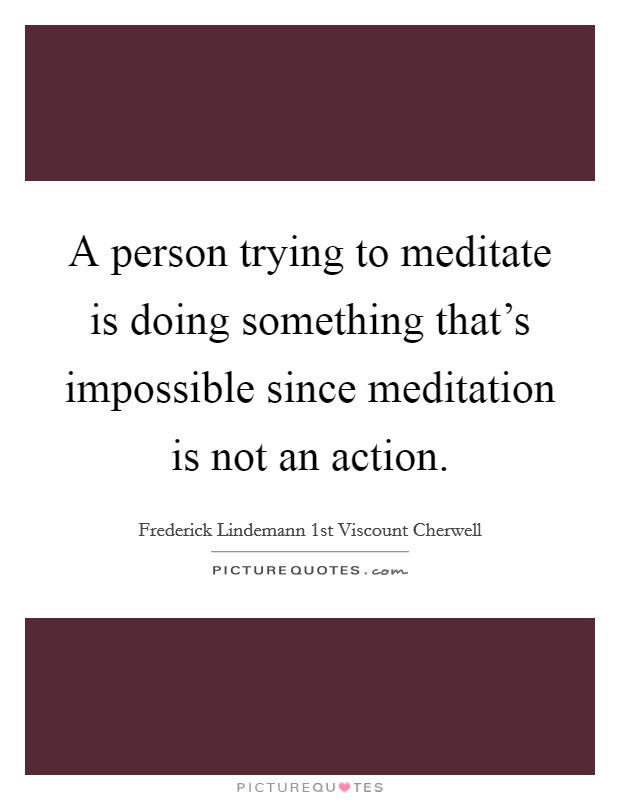 A person trying to meditate is doing something that's impossible since meditation is not an action Picture Quote #1
