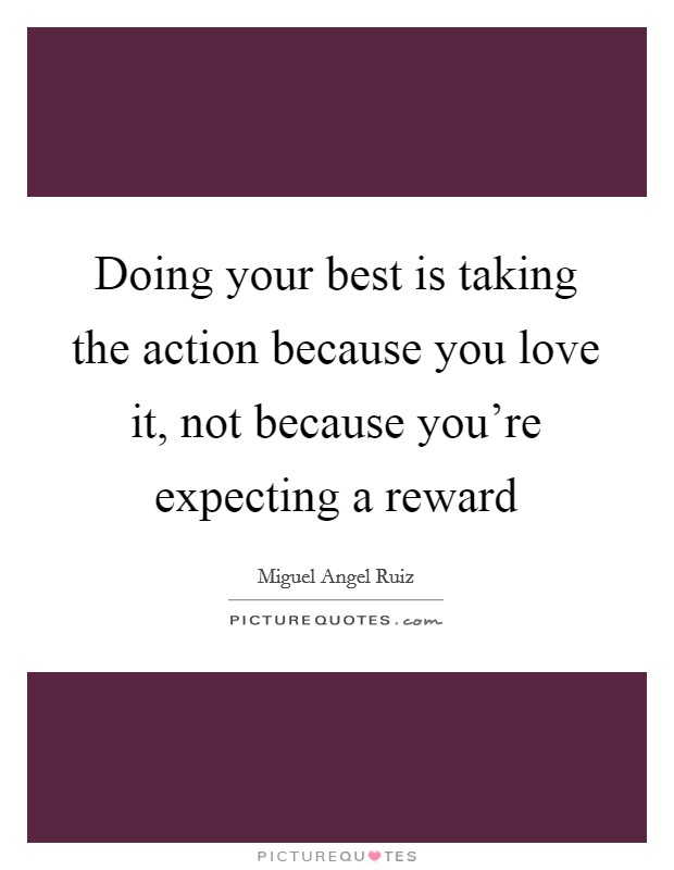 Doing your best is taking the action because you love it, not because you're expecting a reward Picture Quote #1
