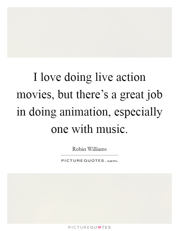 I love doing live action movies, but there's a great job in doing animation, especially one with music Picture Quote #1