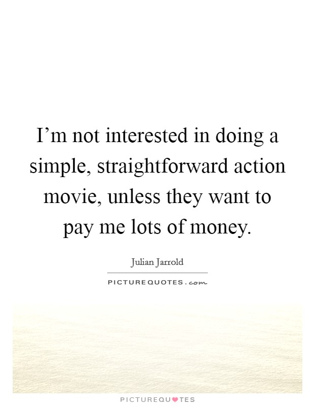 I'm not interested in doing a simple, straightforward action movie, unless they want to pay me lots of money Picture Quote #1