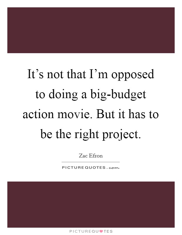 It's not that I'm opposed to doing a big-budget action movie. But it has to be the right project Picture Quote #1