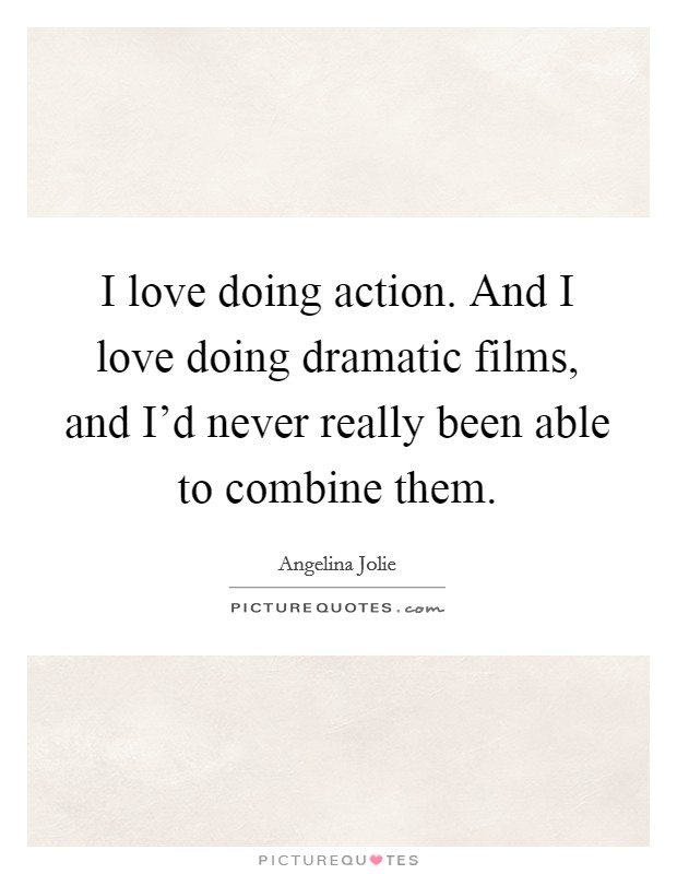 I love doing action. And I love doing dramatic films, and I'd never really been able to combine them Picture Quote #1