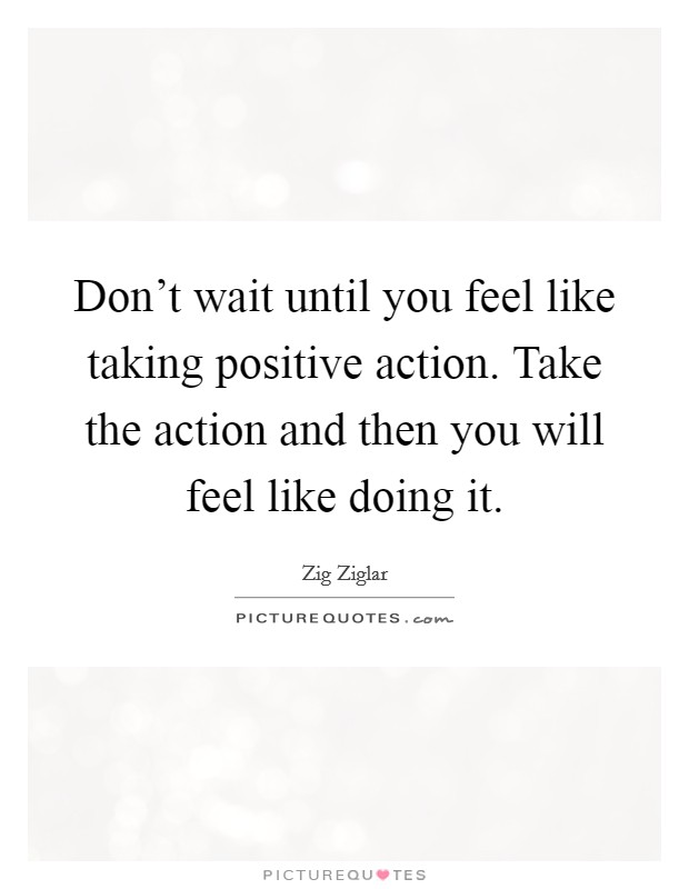Don't wait until you feel like taking positive action. Take the action and then you will feel like doing it Picture Quote #1