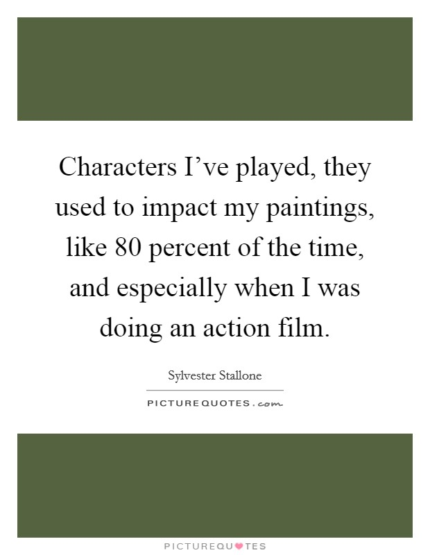Characters I've played, they used to impact my paintings, like 80 percent of the time, and especially when I was doing an action film Picture Quote #1
