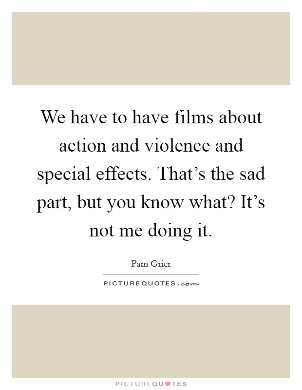 We have to have films about action and violence and special effects. That's the sad part, but you know what? It's not me doing it Picture Quote #1