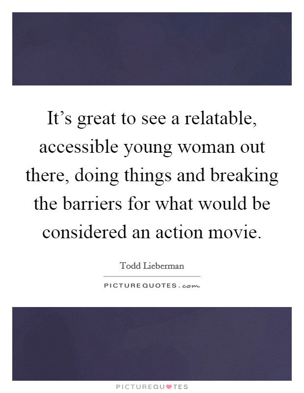 It's great to see a relatable, accessible young woman out there, doing things and breaking the barriers for what would be considered an action movie Picture Quote #1