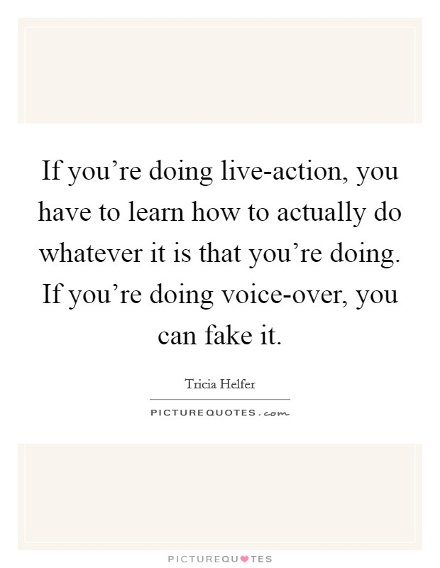 If you're doing live-action, you have to learn how to actually do whatever it is that you're doing. If you're doing voice-over, you can fake it Picture Quote #1