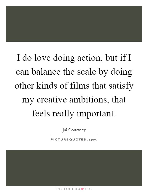 I do love doing action, but if I can balance the scale by doing other kinds of films that satisfy my creative ambitions, that feels really important Picture Quote #1