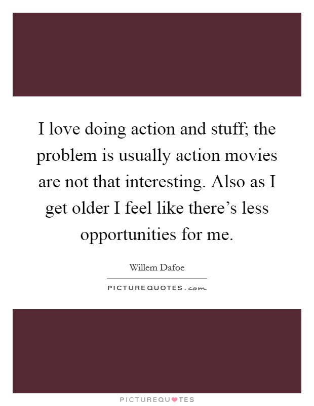 I love doing action and stuff; the problem is usually action movies are not that interesting. Also as I get older I feel like there's less opportunities for me Picture Quote #1
