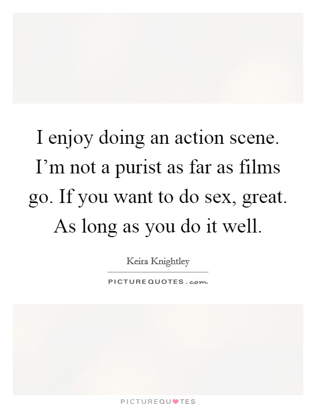 I enjoy doing an action scene. I'm not a purist as far as films go. If you want to do sex, great. As long as you do it well Picture Quote #1