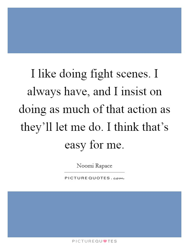 I like doing fight scenes. I always have, and I insist on doing as much of that action as they'll let me do. I think that's easy for me Picture Quote #1