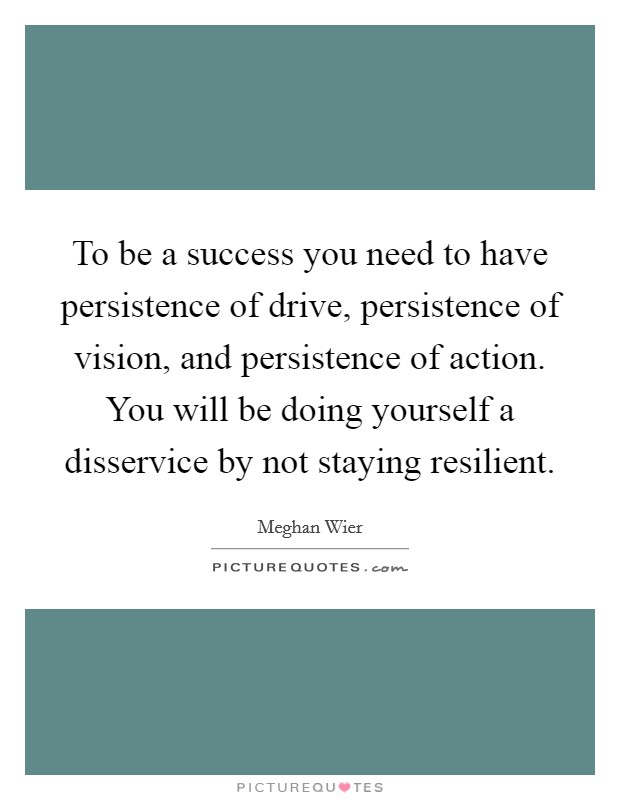 To be a success you need to have persistence of drive, persistence of vision, and persistence of action. You will be doing yourself a disservice by not staying resilient Picture Quote #1