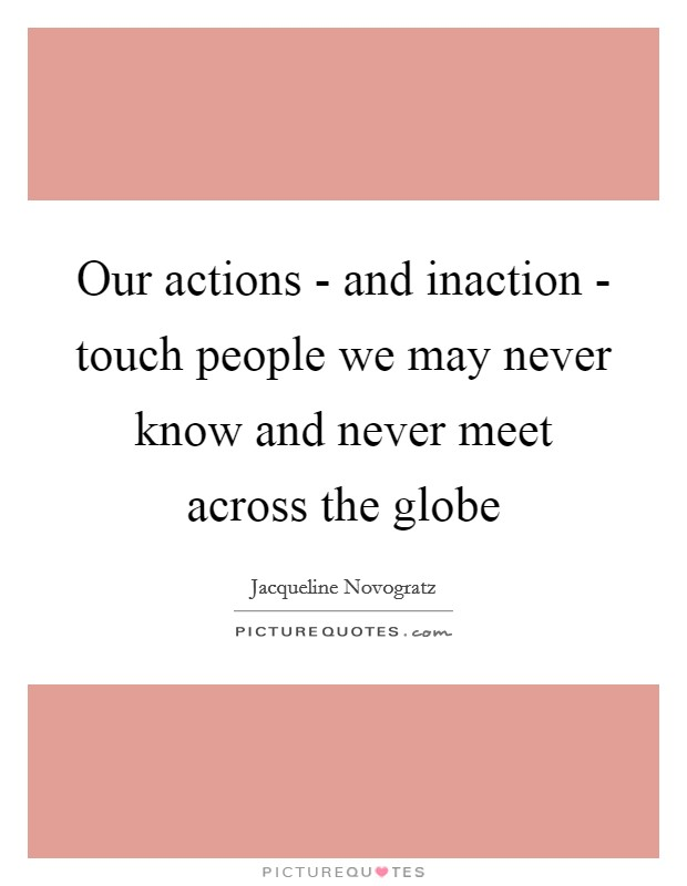 Our actions - and inaction - touch people we may never know and never meet across the globe Picture Quote #1