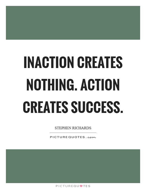 Inaction creates nothing. Action creates success Picture Quote #1