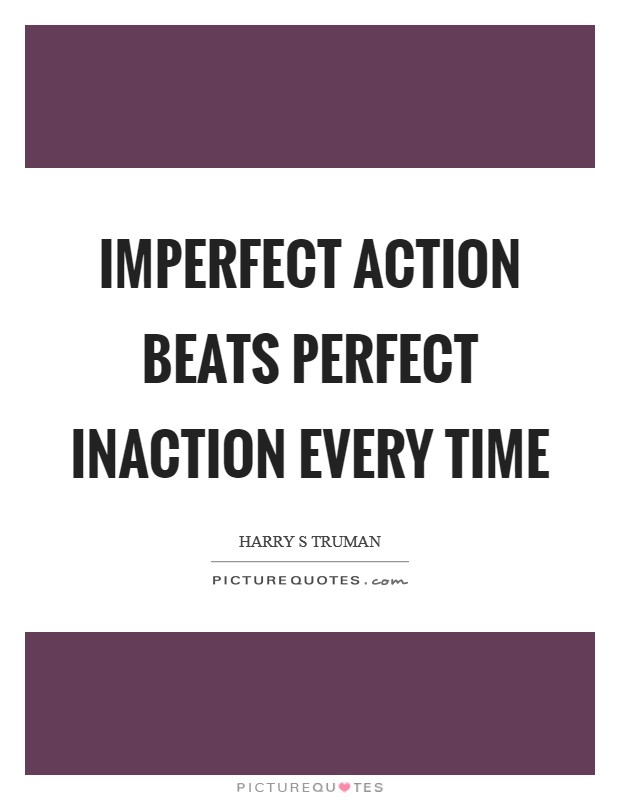 Imperfect action beats perfect inaction every time Picture Quote #1