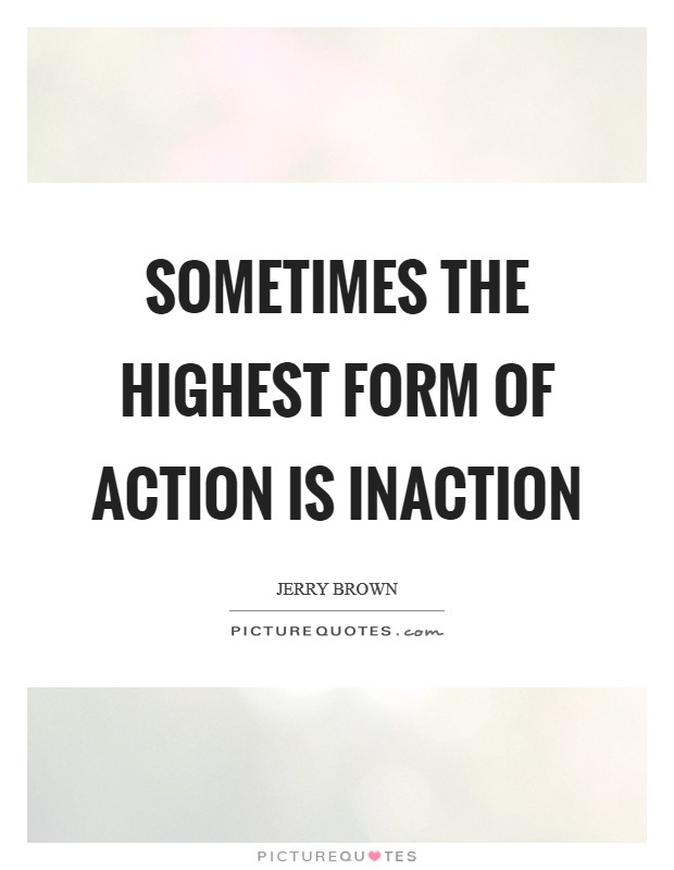 Sometimes the highest form of action is inaction Picture Quote #1