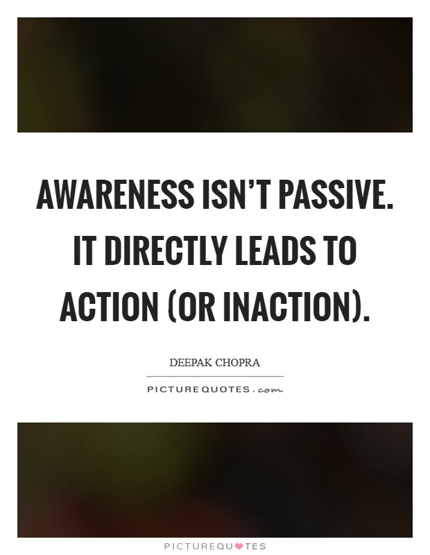 Awareness isn't passive. It directly leads to action (or inaction) Picture Quote #1