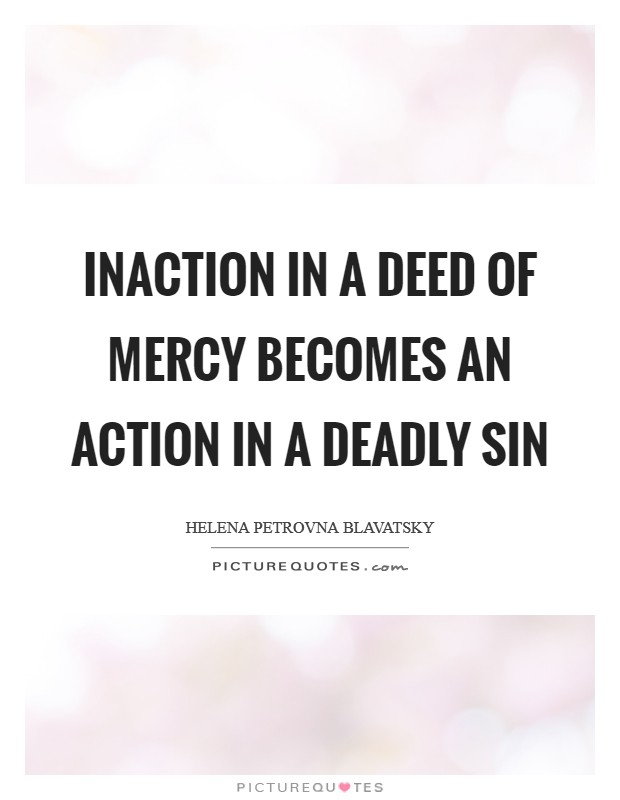 Inaction in a deed of mercy becomes an action in a deadly sin Picture Quote #1