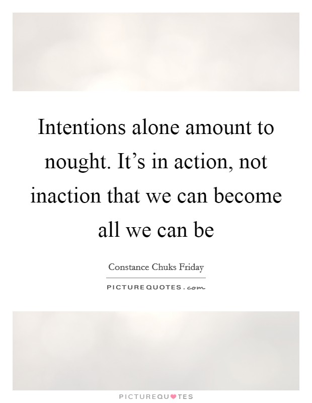 Intentions alone amount to nought. It's in action, not inaction that we can become all we can be Picture Quote #1
