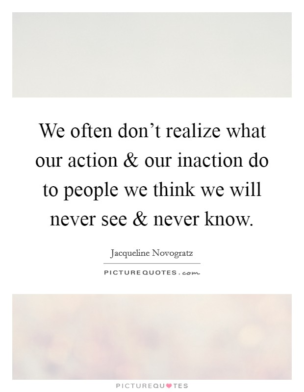 We often don't realize what our action and our inaction do to people we think we will never see and never know Picture Quote #1