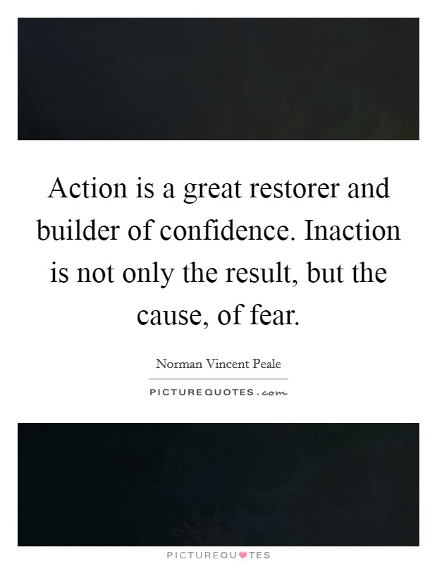 Action is a great restorer and builder of confidence. Inaction is not only the result, but the cause, of fear Picture Quote #1