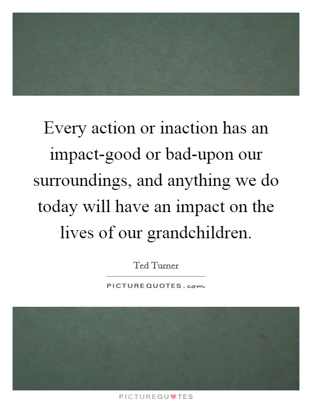Every action or inaction has an impact-good or bad-upon our surroundings, and anything we do today will have an impact on the lives of our grandchildren Picture Quote #1