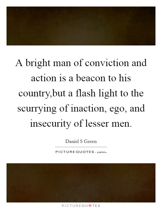A bright man of conviction and action is a beacon to his country,but a flash light to the scurrying of inaction, ego, and insecurity of lesser men Picture Quote #1