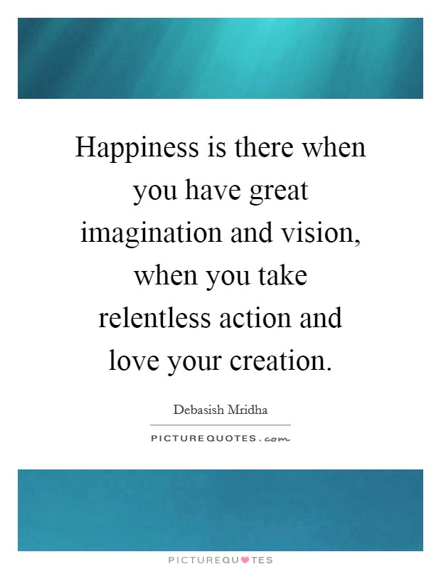 Happiness is there when you have great imagination and vision, when you take relentless action and love your creation Picture Quote #1