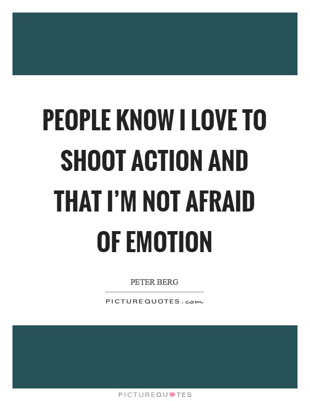 People know I love to shoot action and that I'm not afraid of emotion Picture Quote #1