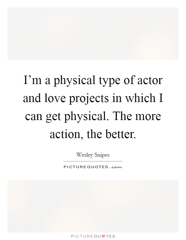I'm a physical type of actor and love projects in which I can get physical. The more action, the better Picture Quote #1