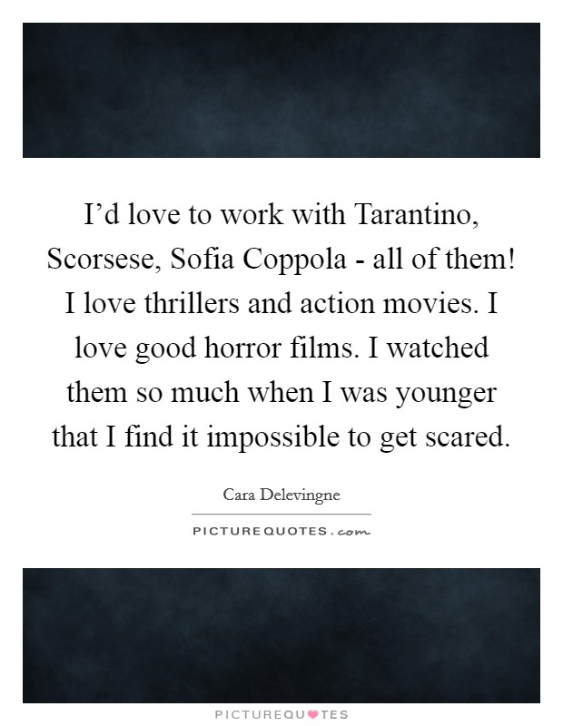 I'd love to work with Tarantino, Scorsese, Sofia Coppola - all of them! I love thrillers and action movies. I love good horror films. I watched them so much when I was younger that I find it impossible to get scared Picture Quote #1