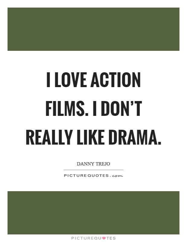 I love action films. I don't really like drama Picture Quote #1