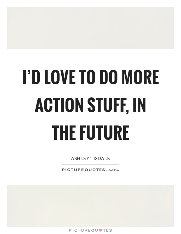 I'd love to do more action stuff, in the future Picture Quote #1