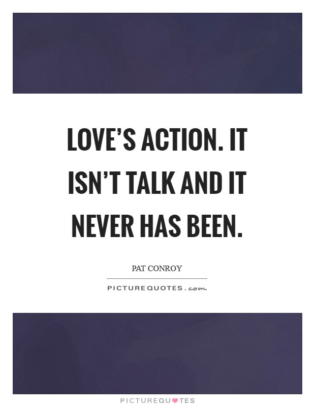 Love's action. It isn't talk and it never has been Picture Quote #1