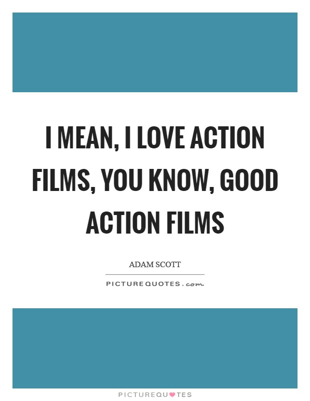 I mean, I love action films, you know, good action films Picture Quote #1