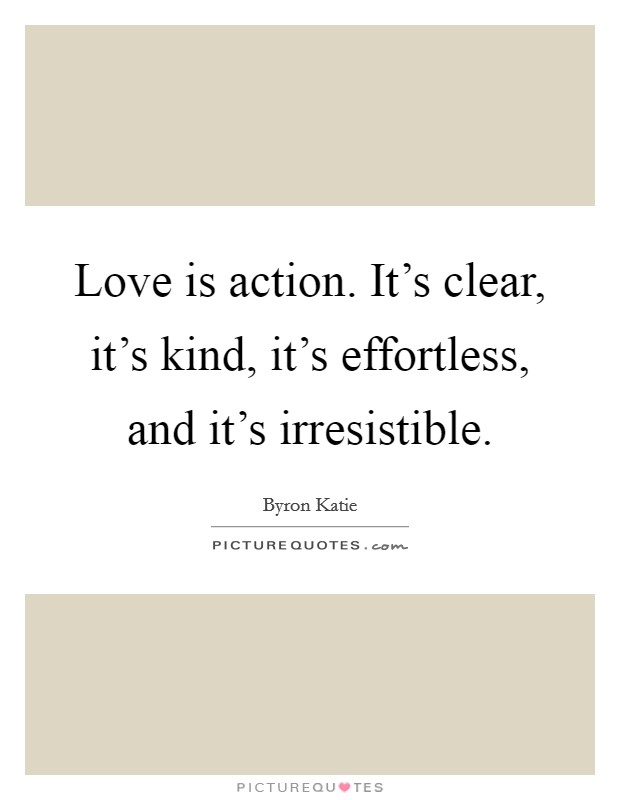 Love is action. It's clear, it's kind, it's effortless, and it's irresistible Picture Quote #1