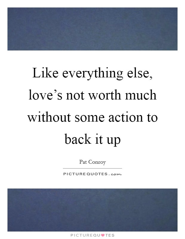 Like everything else, love's not worth much without some action to back it up Picture Quote #1