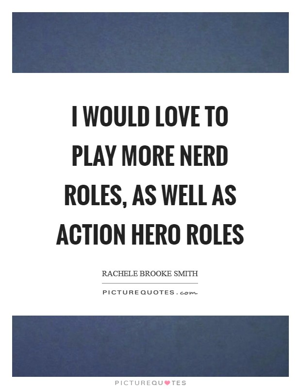 I would love to play more nerd roles, as well as action hero roles Picture Quote #1