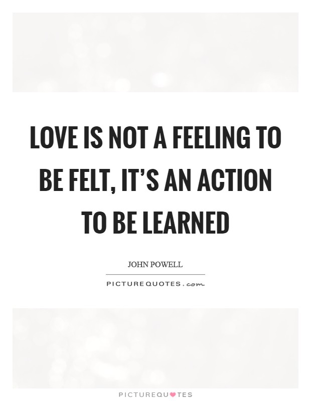 Love is not a feeling to be felt, it's an action to be learned Picture Quote #1