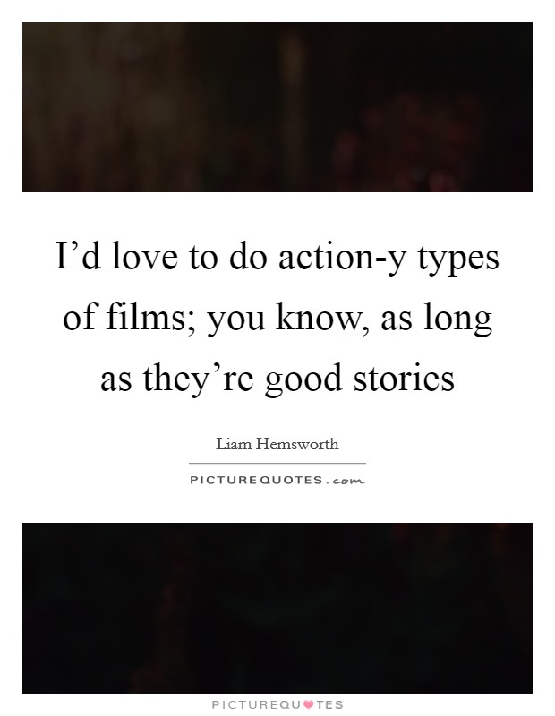I'd love to do action-y types of films; you know, as long as they're good stories Picture Quote #1