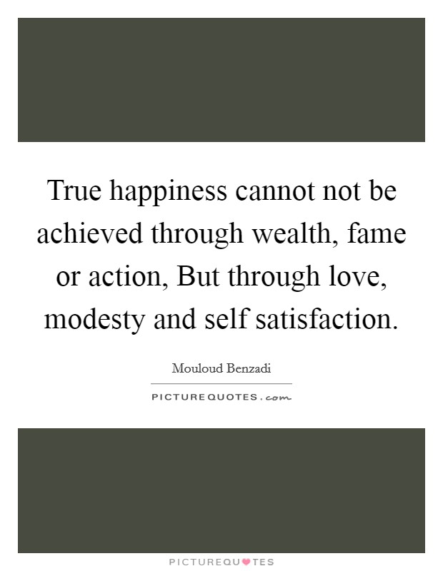 True happiness cannot not be achieved through wealth, fame or action, But through love, modesty and self satisfaction Picture Quote #1