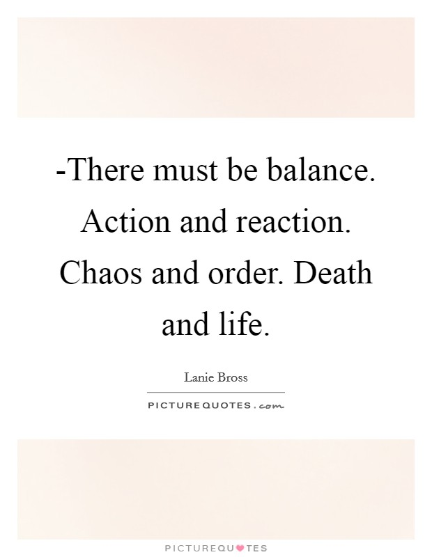 -There must be balance. Action and reaction. Chaos and order. Death and life Picture Quote #1