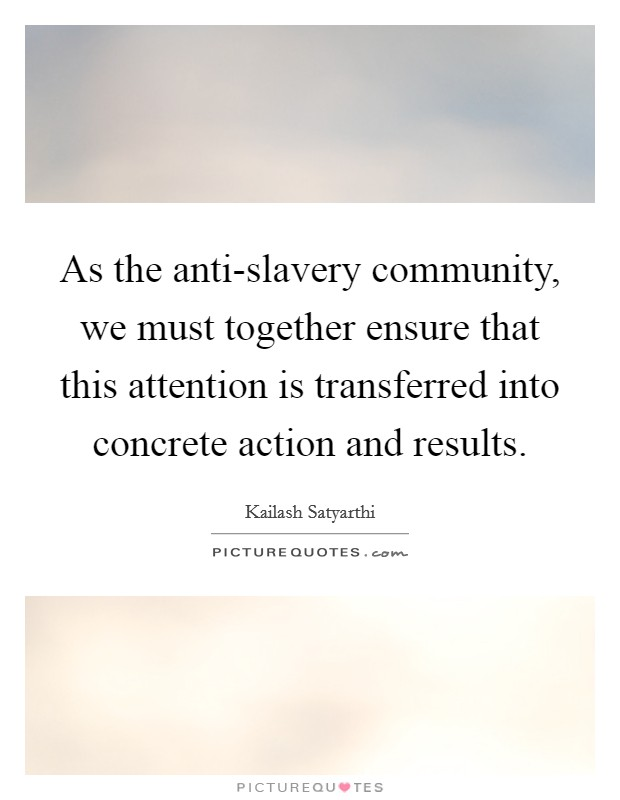 As the anti-slavery community, we must together ensure that this attention is transferred into concrete action and results Picture Quote #1