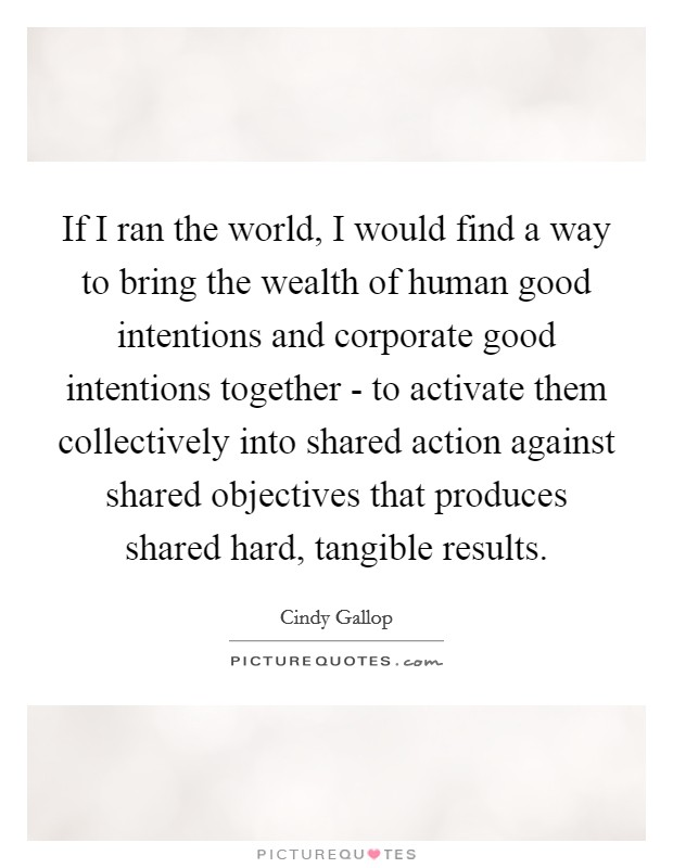 If I ran the world, I would find a way to bring the wealth of human good intentions and corporate good intentions together - to activate them collectively into shared action against shared objectives that produces shared hard, tangible results Picture Quote #1
