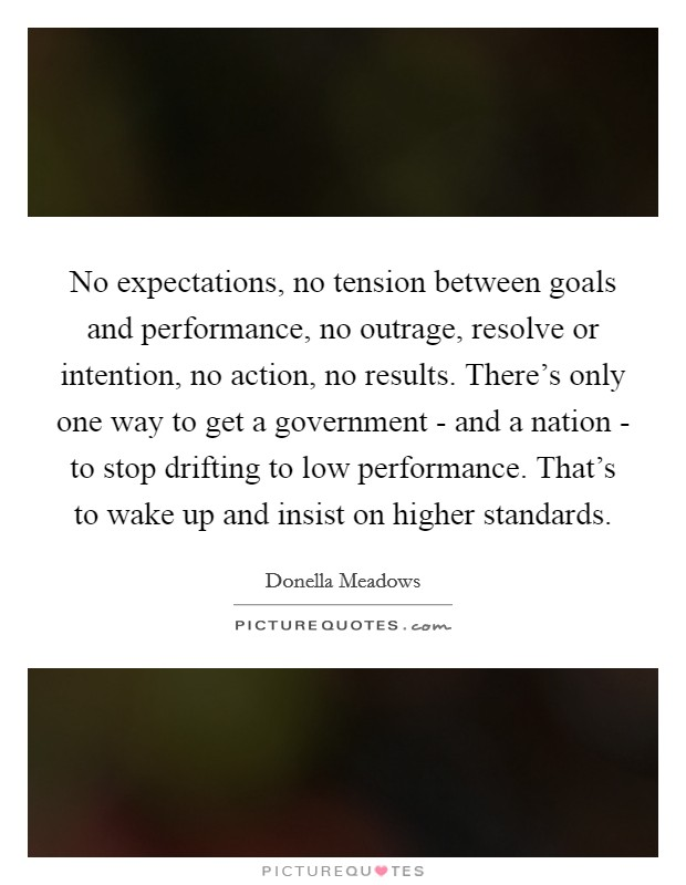 No expectations, no tension between goals and performance, no outrage, resolve or intention, no action, no results. There's only one way to get a government - and a nation - to stop drifting to low performance. That's to wake up and insist on higher standards Picture Quote #1