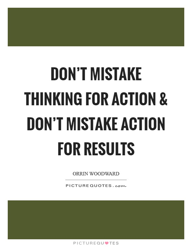Don't mistake thinking for action and don't mistake action for results Picture Quote #1