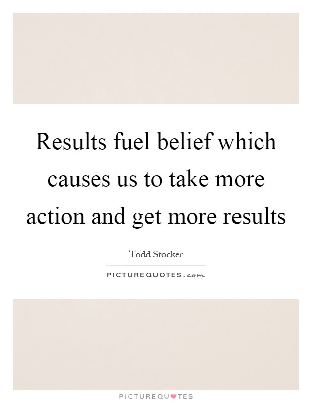 Results fuel belief which causes us to take more action and get more results Picture Quote #1