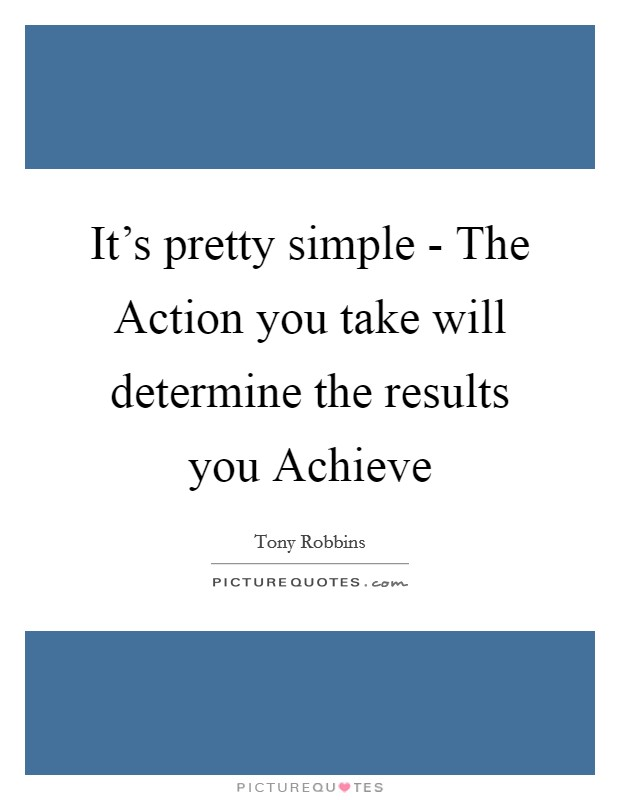 It's pretty simple - The Action you take will determine the results you Achieve Picture Quote #1