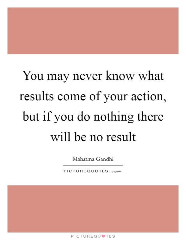 You may never know what results come of your action, but if you do nothing there will be no result Picture Quote #1