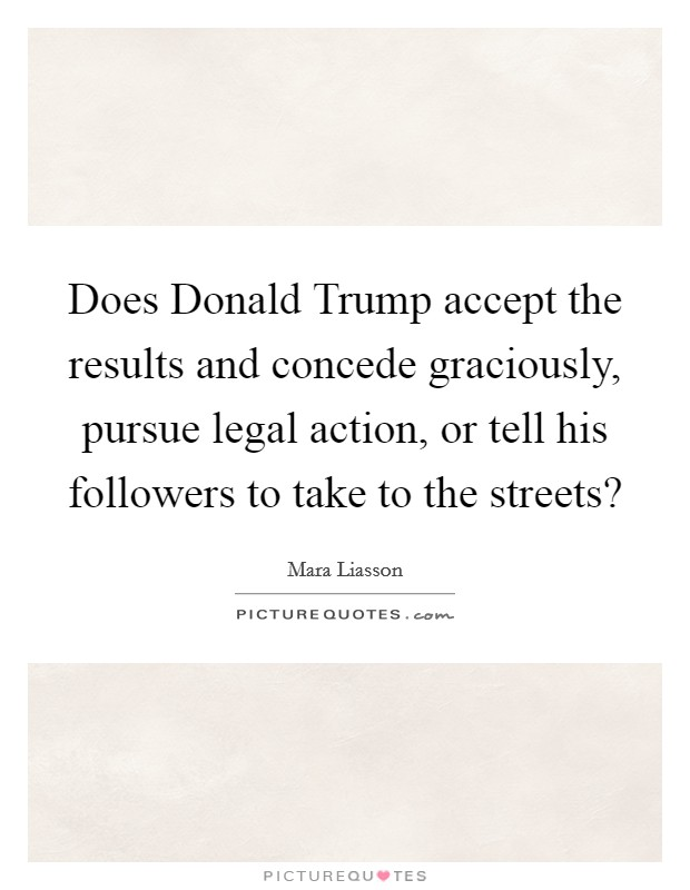 Does Donald Trump accept the results and concede graciously, pursue legal action, or tell his followers to take to the streets? Picture Quote #1
